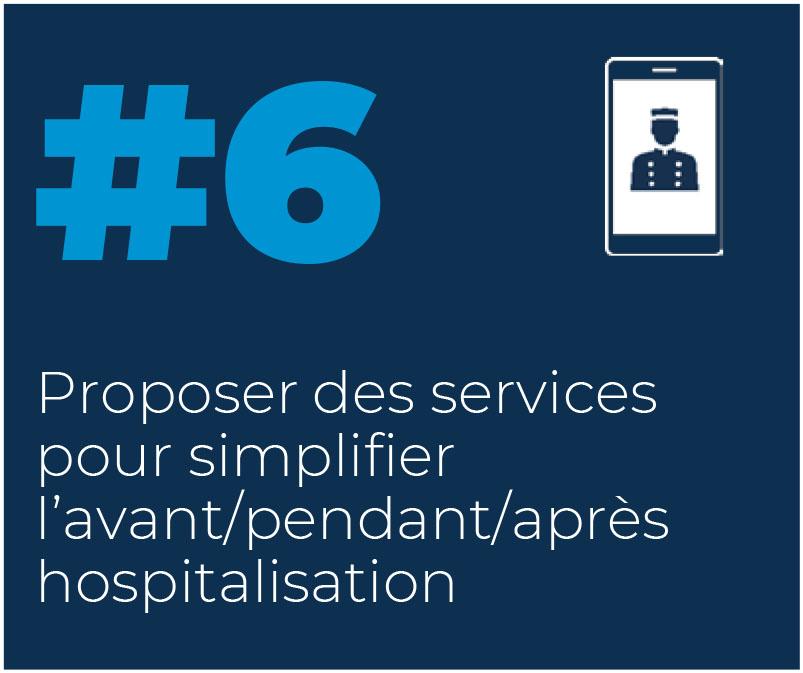 6. Proposer des services pour simplifier l'avant/pendant/après hospitalisation
